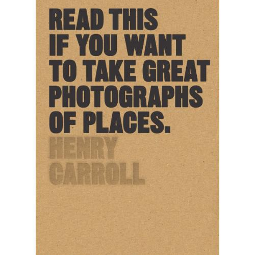 abrams&chronicle books Read This if you Want to Take Great Photographs of Places Book– Henry Carroll